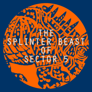 The logo for The Splinter Beast of Sector 5 is an orange circle filled with a crude blue drawing. Many thick strokes outline a creature like a rhinoceros covered in spikes and blotches. The title is emblazoned in faintly glowing letters, centered in the circle. The image of the creature is behind the text.